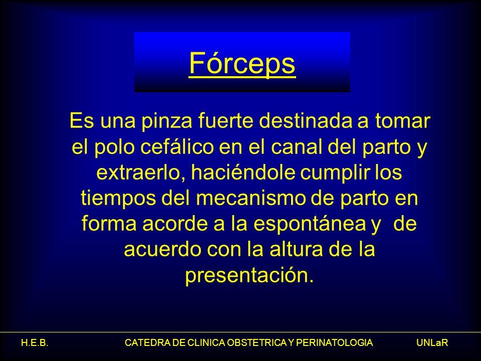 H.E.B. CATEDRA DE CLINICA OBSTETRICA Y PERINATOLOGIA UNLaR Fórceps Es una pinza fuerte destinada a tomar el polo cefálico en el canal del parto y extr
