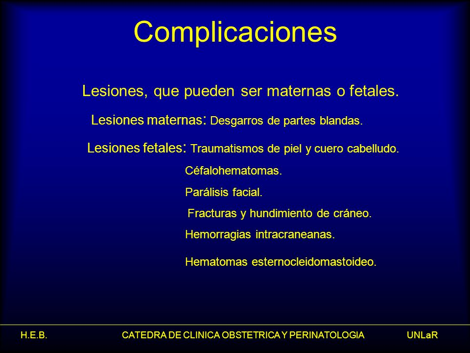 H.E.B. CATEDRA DE CLINICA OBSTETRICA Y PERINATOLOGIA UNLaR Complicaciones Lesiones, que pueden ser maternas o fetales. Lesiones maternas : Desgarros d