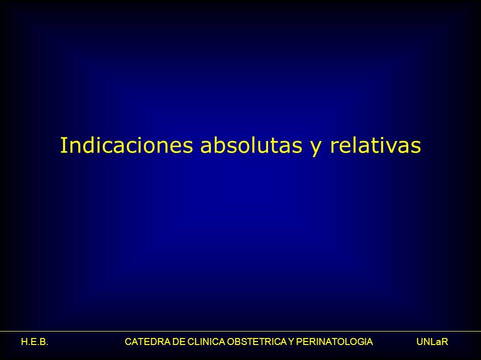 H.E.B. CATEDRA DE CLINICA OBSTETRICA Y PERINATOLOGIA UNLaR Indicaciones absolutas y relativas