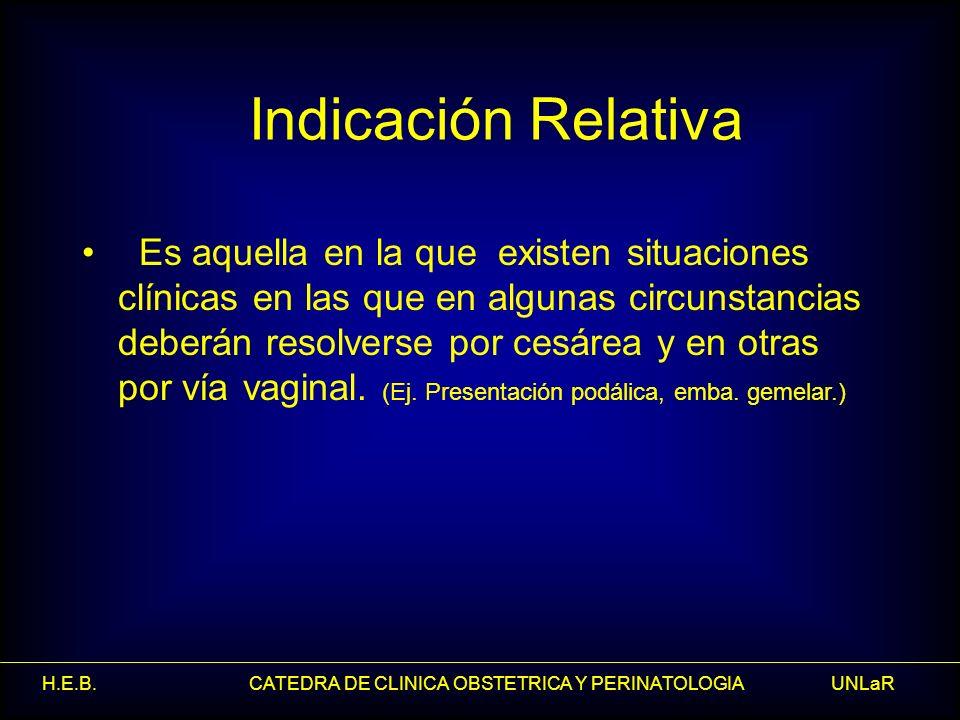 H.E.B. CATEDRA DE CLINICA OBSTETRICA Y PERINATOLOGIA UNLaR Indicación Relativa Es aquella en la que existen situaciones clínicas en las que en algunas
