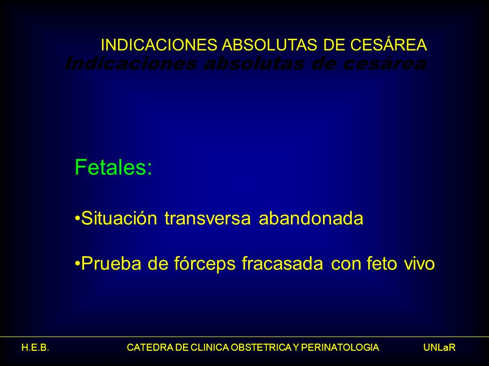 H.E.B. CATEDRA DE CLINICA OBSTETRICA Y PERINATOLOGIA UNLaR Fetales: Situación transversa abandonada Prueba de fórceps fracasada con feto vivo Indicaci