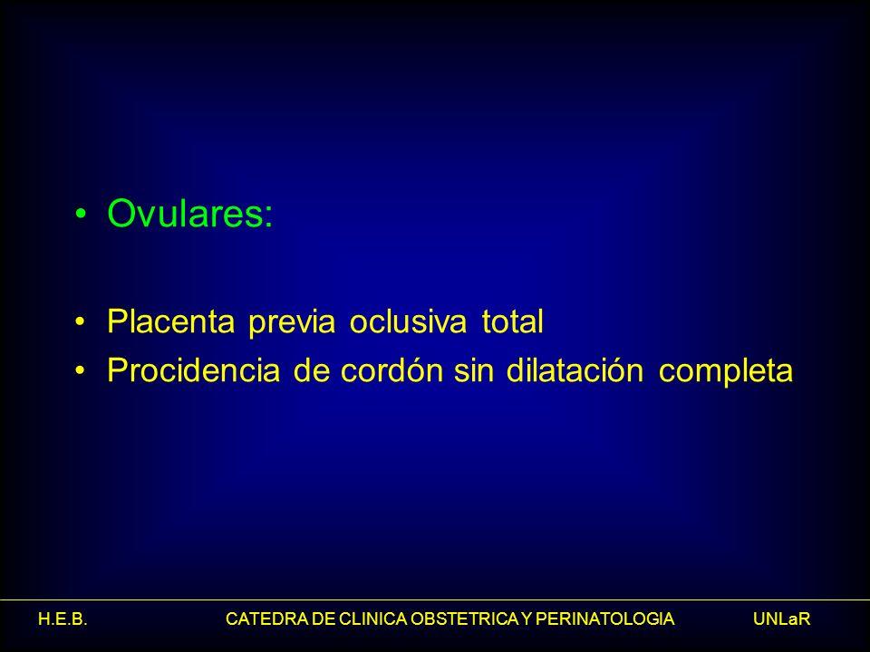 H.E.B. CATEDRA DE CLINICA OBSTETRICA Y PERINATOLOGIA UNLaR Ovulares: Placenta previa oclusiva total Procidencia de cordón sin dilatación completa