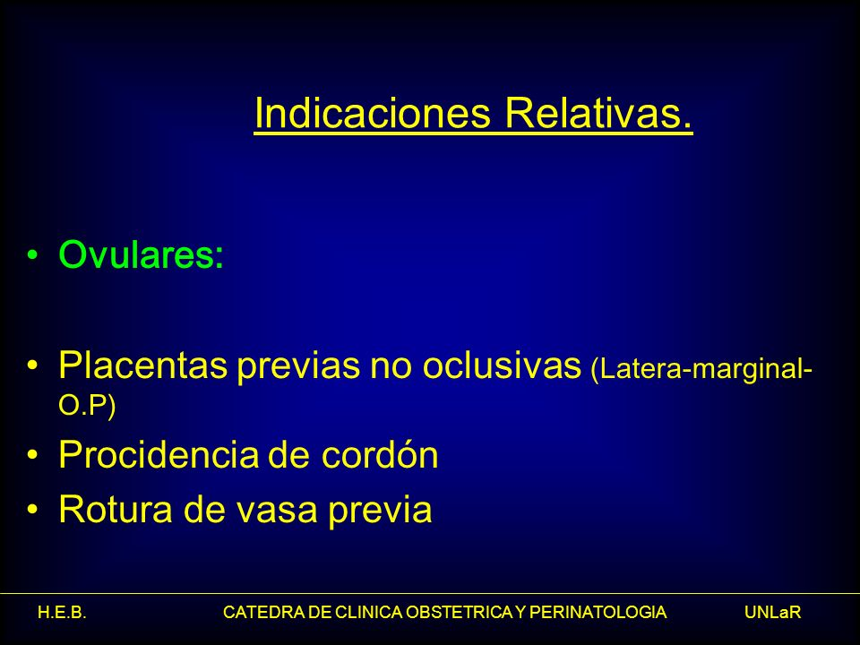 H.E.B. CATEDRA DE CLINICA OBSTETRICA Y PERINATOLOGIA UNLaR Indicaciones Relativas. Ovulares: Placentas previas no oclusivas (Latera-marginal- O.P) Pro
