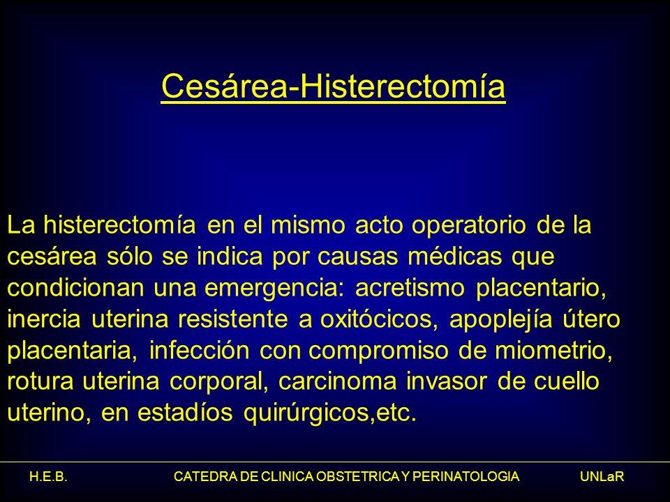 H.E.B. CATEDRA DE CLINICA OBSTETRICA Y PERINATOLOGIA UNLaR La histerectomía en el mismo acto operatorio de la cesárea sólo se indica por causas médica