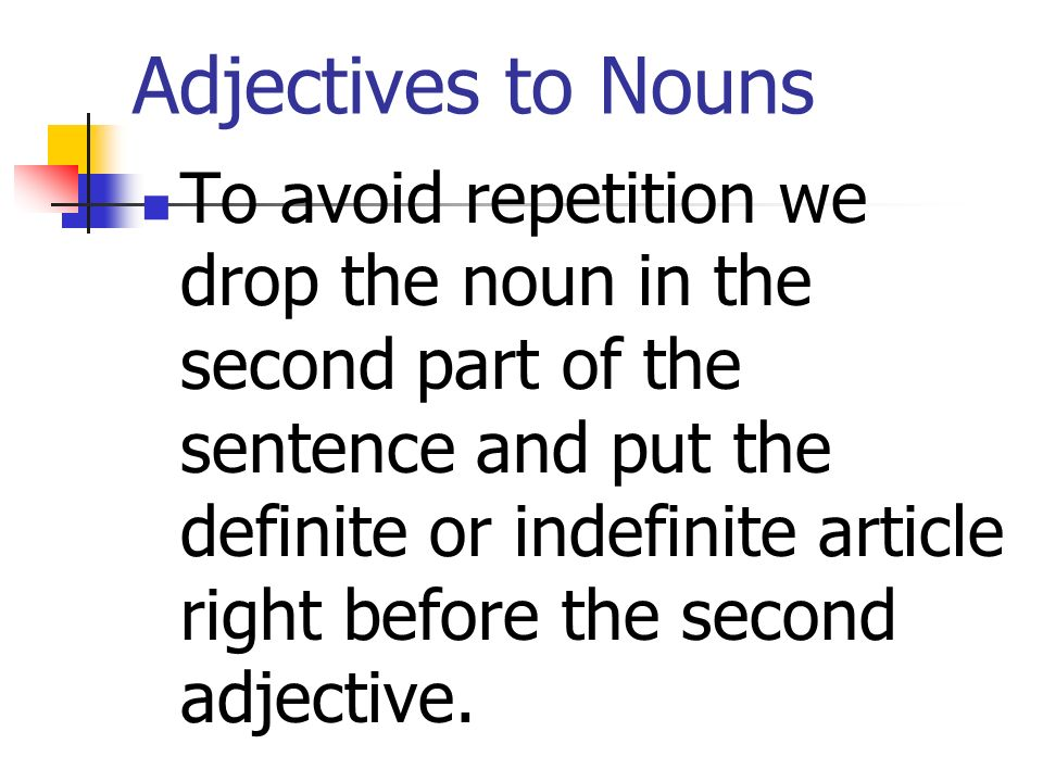 Adjectives to Nouns To avoid repetition we drop the noun in the second part of the sentence and put the definite or indefinite article right before the second adjective.