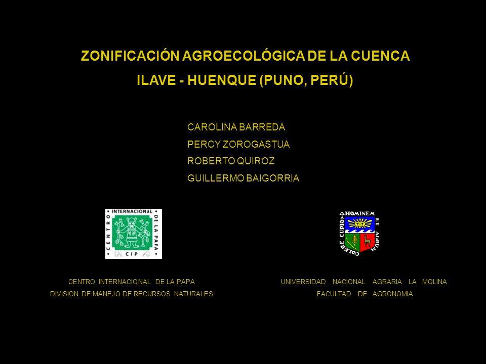 ZONIFICACIÓN AGROECOLÓGICA DE LA CUENCA ILAVE - HUENQUE (PUNO, PERÚ) UNIVERSIDAD NACIONAL AGRARIA LA MOLINA FACULTAD DE AGRONOMIA CENTRO INTERNACIONAL DE LA PAPA DIVISION DE MANEJO DE RECURSOS NATURALES CAROLINA BARREDA PERCY ZOROGASTUA ROBERTO QUIROZ GUILLERMO BAIGORRIA