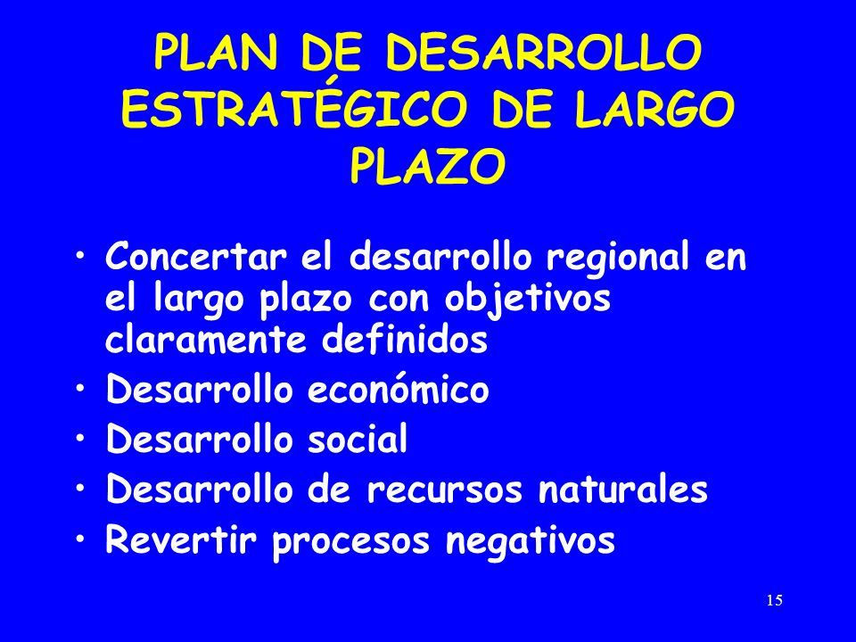 15 PLAN DE DESARROLLO ESTRATÉGICO DE LARGO PLAZO Concertar el desarrollo regional en el largo plazo con objetivos claramente definidos Desarrollo económico Desarrollo social Desarrollo de recursos naturales Revertir procesos negativos