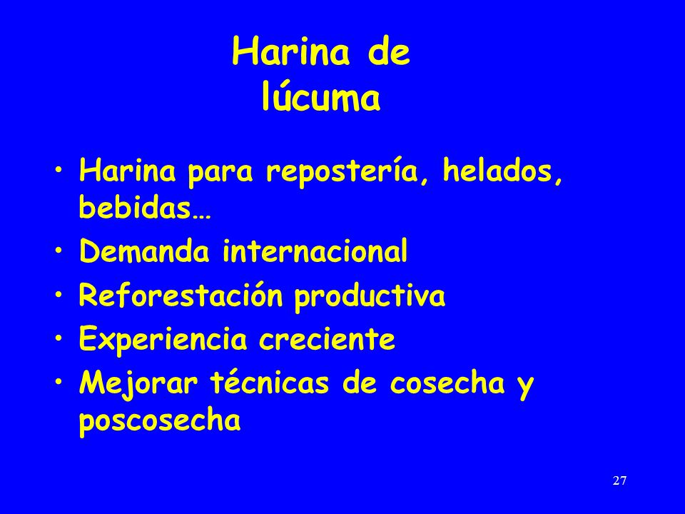 27 Harina de lúcuma Harina para repostería, helados, bebidas… Demanda internacional Reforestación productiva Experiencia creciente Mejorar técnicas de cosecha y poscosecha