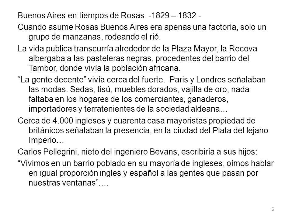 Buenos Aires en tiempos de Rosas. -1829 – 1832 - Cuando asume Rosas Buenos Aires era apenas una factoría, solo un grupo de manzanas, rodeando el rió.