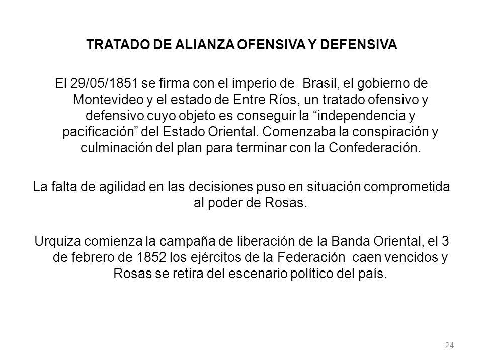 TRATADO DE ALIANZA OFENSIVA Y DEFENSIVA El 29/05/1851 se firma con el imperio de Brasil, el gobierno de Montevideo y el estado de Entre Ríos, un trata