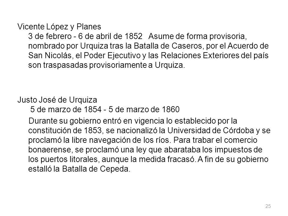 Vicente López y Planes 3 de febrero - 6 de abril de 1852 Asume de forma provisoria, nombrado por Urquiza tras la Batalla de Caseros, por el Acuerdo de
