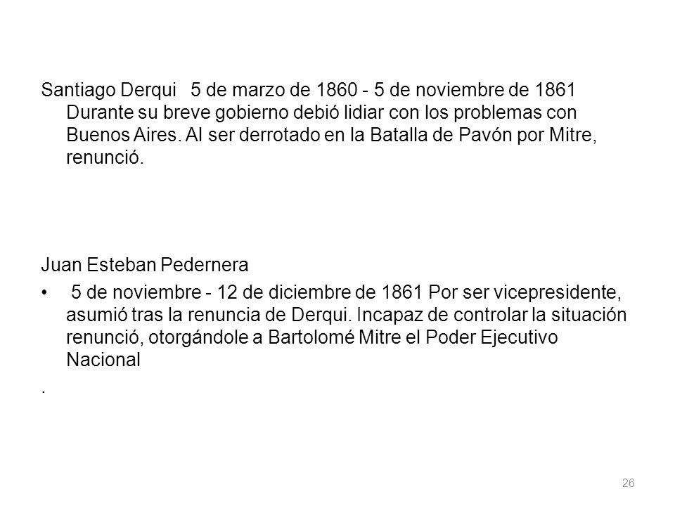Santiago Derqui 5 de marzo de 1860 - 5 de noviembre de 1861 Durante su breve gobierno debió lidiar con los problemas con Buenos Aires. Al ser derrotad