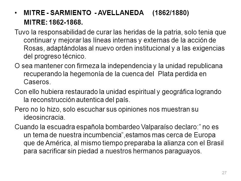 MITRE - SARMIENTO - AVELLANEDA (1862/1880) MITRE: 1862-1868. Tuvo la responsabilidad de curar las heridas de la patria, solo tenia que continuar y mej
