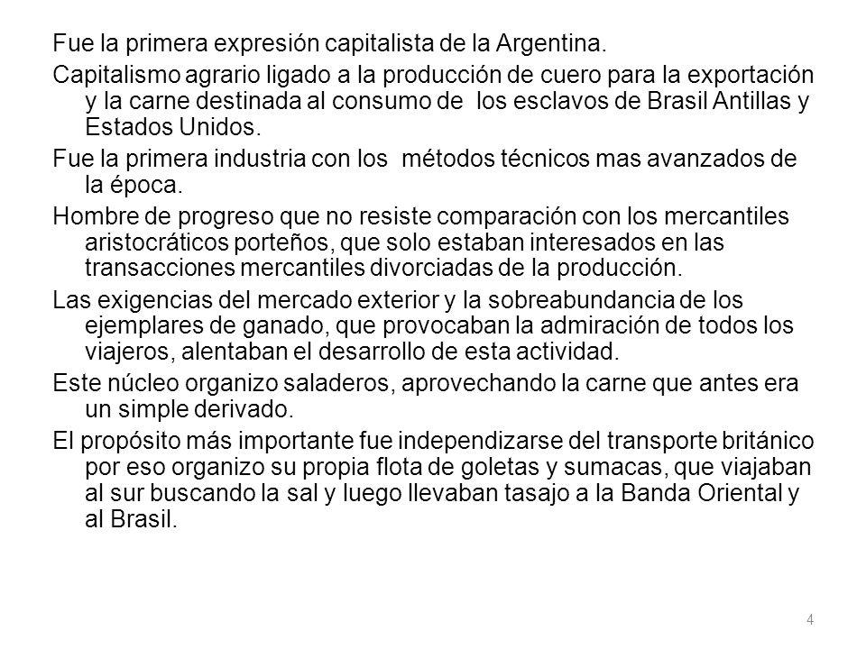 Fue la primera expresión capitalista de la Argentina. Capitalismo agrario ligado a la producción de cuero para la exportación y la carne destinada al
