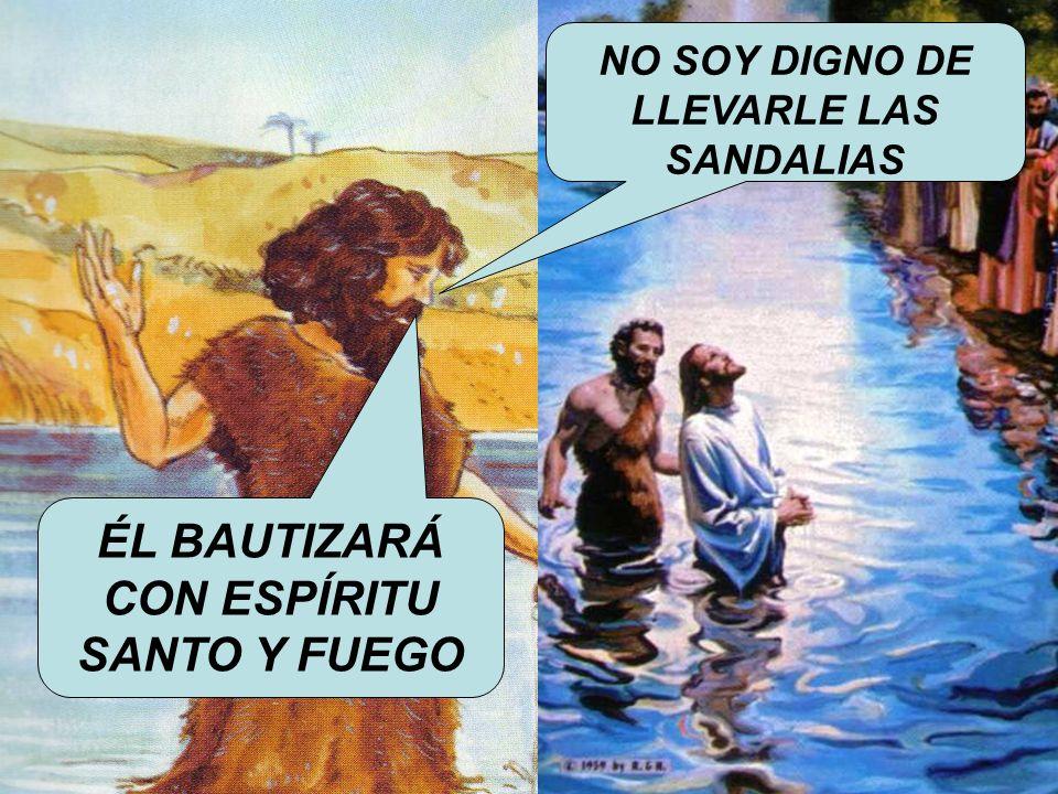 ¿Y QUÉ ES LO QUE JUAN BAUTISTA DICE SOBRE JESÚS NO SOY DIGNO DE LLEVARLE LAS SANDALIAS ÉL BAUTIZARÁ CON ESPÍRITU SANTO Y FUEGO