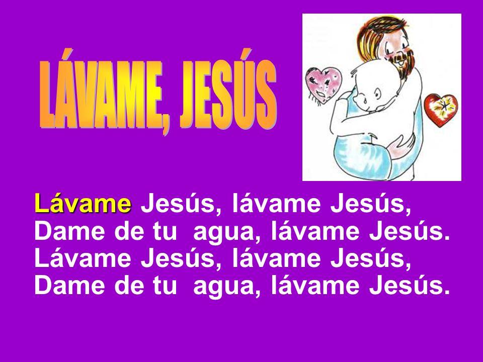 Lávame Lávame Jesús, lávame Jesús, Dame de tu agua, lávame Jesús. Lávame Jesús, lávame Jesús, Dame de tu agua, lávame Jesús.