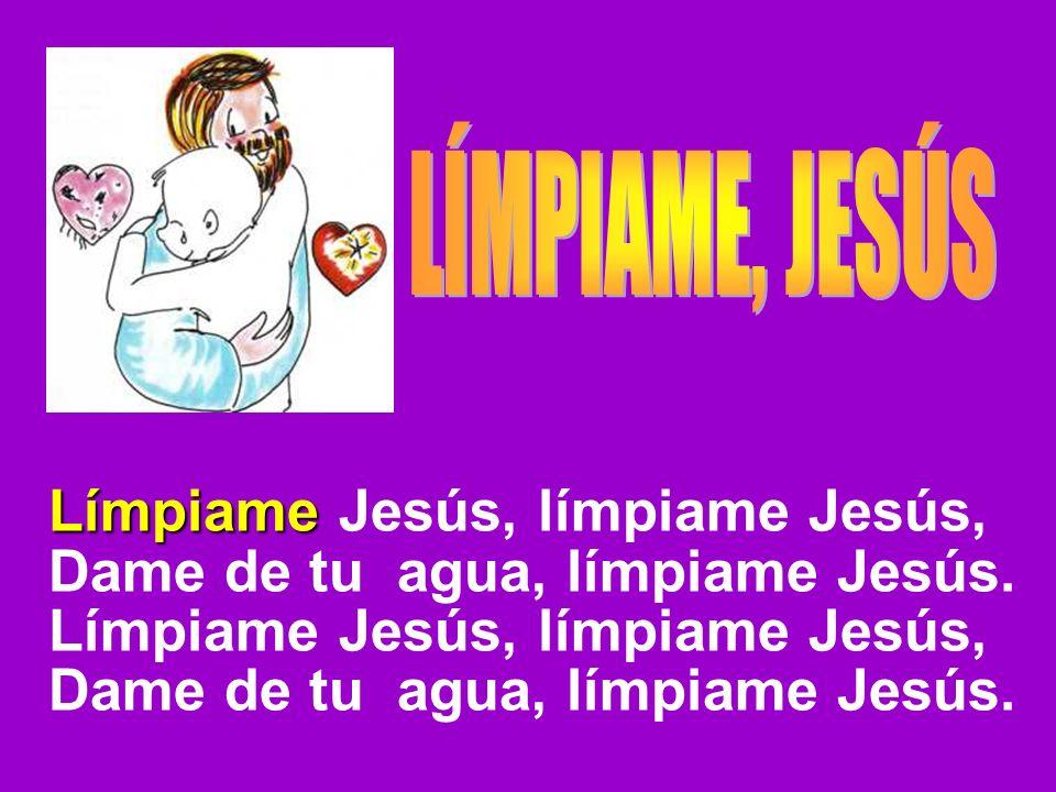 Límpiame Límpiame Jesús, límpiame Jesús, Dame de tu agua, límpiame Jesús. Límpiame Jesús, límpiame Jesús, Dame de tu agua, límpiame Jesús.