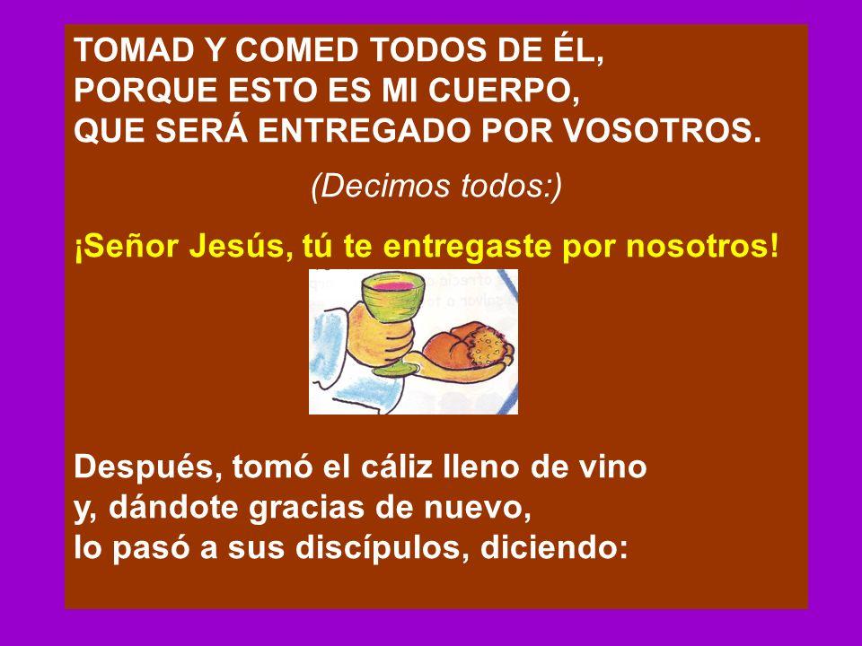 TOMAD Y COMED TODOS DE ÉL, PORQUE ESTO ES MI CUERPO, QUE SERÁ ENTREGADO POR VOSOTROS. (Decimos todos:) ¡Señor Jesús, tú te entregaste por nosotros! De