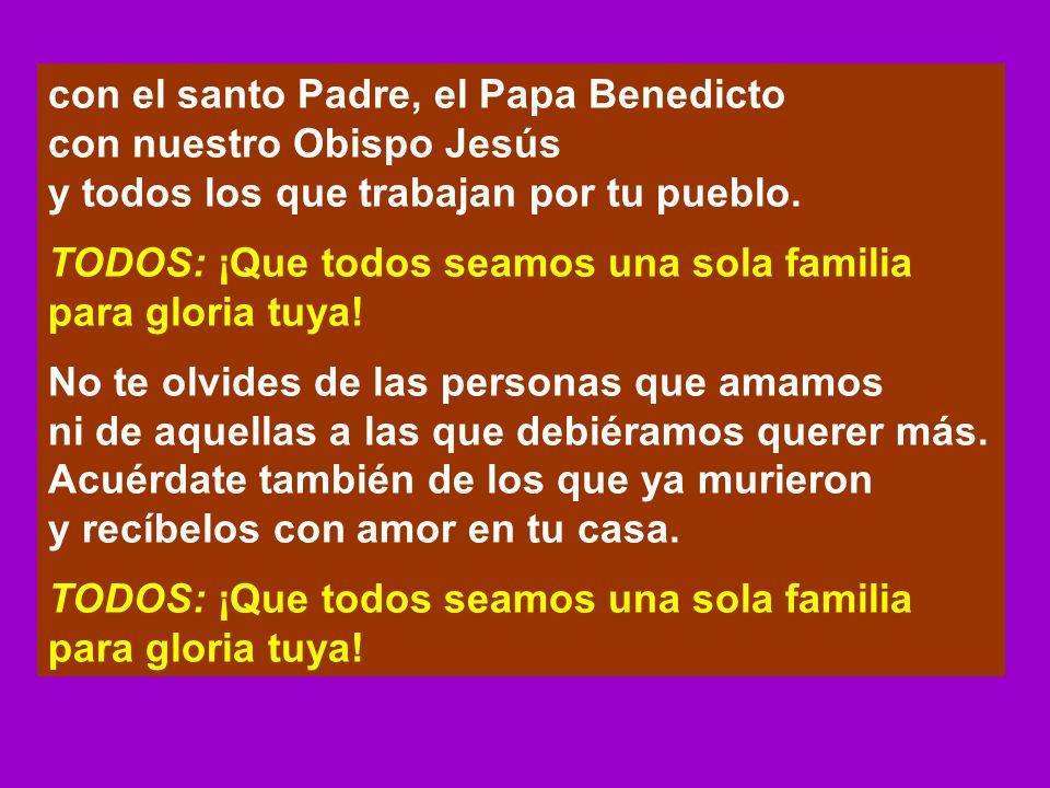 con el santo Padre, el Papa Benedicto con nuestro Obispo Jesús y todos los que trabajan por tu pueblo. TODOS: ¡Que todos seamos una sola familia para