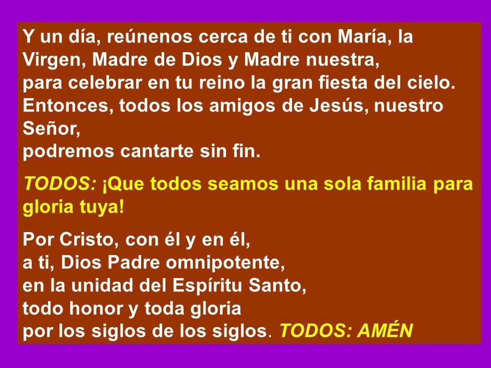 Y un día, reúnenos cerca de ti con María, la Virgen, Madre de Dios y Madre nuestra, para celebrar en tu reino la gran fiesta del cielo. Entonces, todo