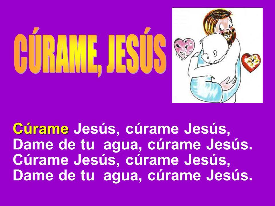 Cúrame Cúrame Jesús, cúrame Jesús, Dame de tu agua, cúrame Jesús. Cúrame Jesús, cúrame Jesús, Dame de tu agua, cúrame Jesús.