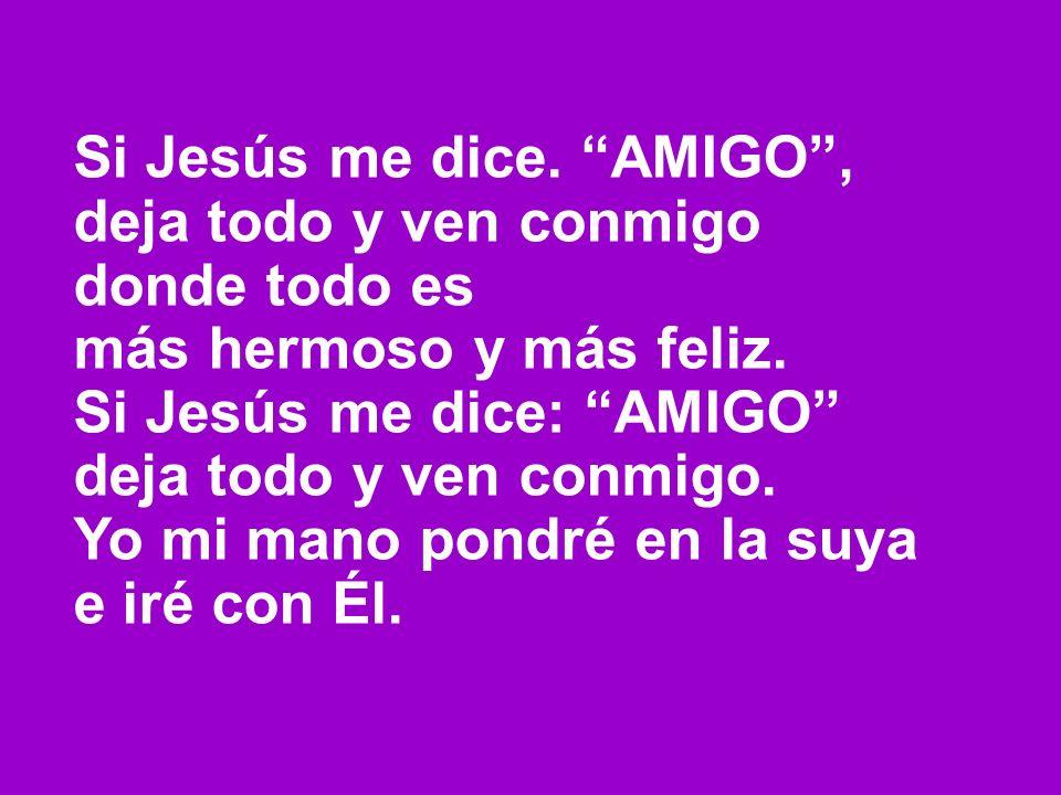 Si Jesús me dice. AMIGO, deja todo y ven conmigo donde todo es más hermoso y más feliz. Si Jesús me dice: AMIGO deja todo y ven conmigo. Yo mi mano po