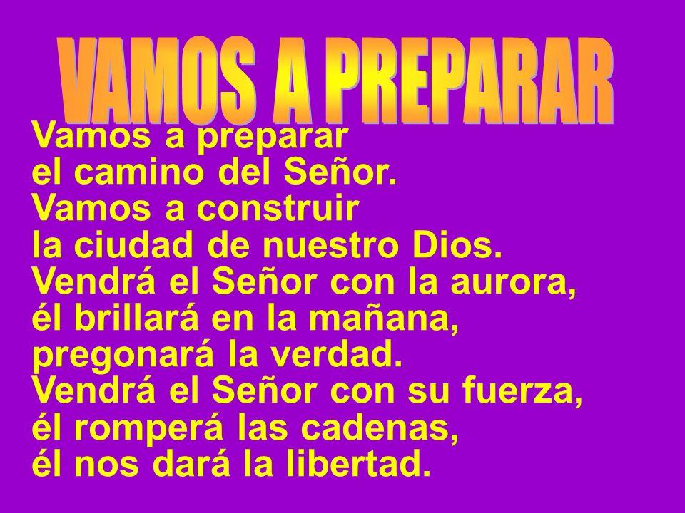 Vamos a preparar el camino del Señor. Vamos a construir la ciudad de nuestro Dios. Vendrá el Señor con la aurora, él brillará en la mañana, pregonará