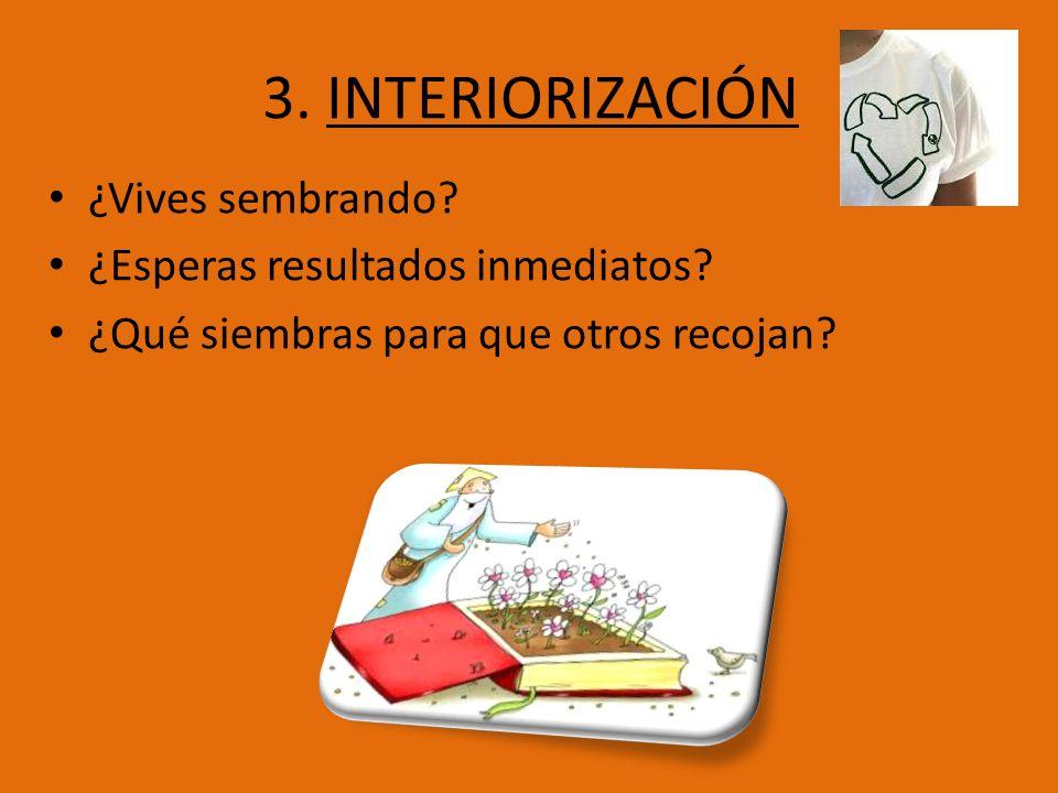 3. INTERIORIZACIÓN ¿Vives sembrando? ¿Esperas resultados inmediatos? ¿Qué siembras para que otros recojan?