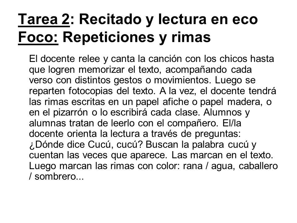 Tarea 2: Recitado y lectura en eco Foco: Repeticiones y rimas El docente relee y canta la canción con los chicos hasta que logren memorizar el texto,