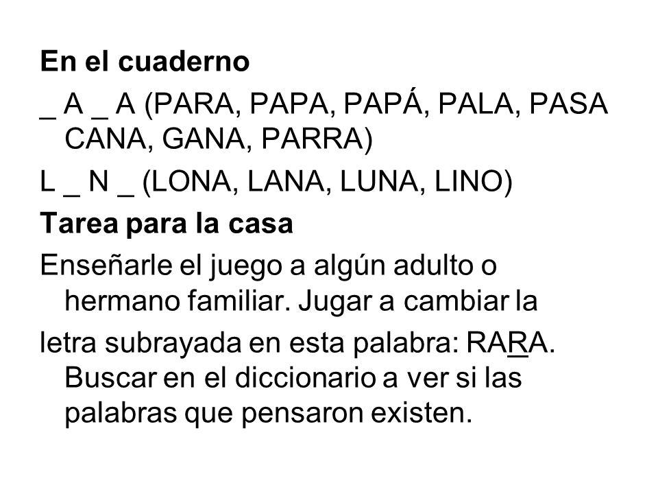 En el cuaderno _ A _ A (PARA, PAPA, PAPÁ, PALA, PASA CANA, GANA, PARRA) L _ N _ (LONA, LANA, LUNA, LINO) Tarea para la casa Enseñarle el juego a algún