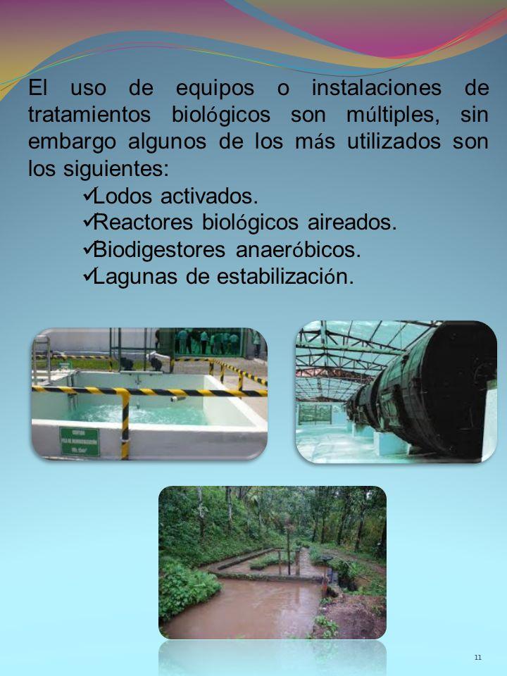 11 El uso de equipos o instalaciones de tratamientos biol ó gicos son m ú ltiples, sin embargo algunos de los m á s utilizados son los siguientes: Lodos activados.