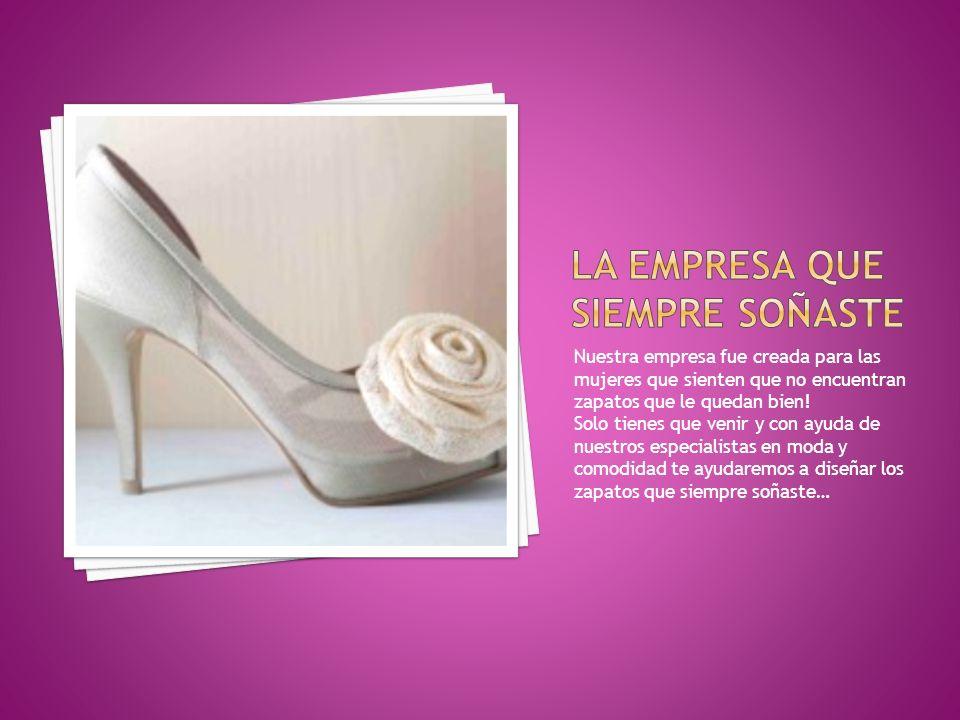 Nuestra empresa fue creada para las mujeres que sienten que no encuentran zapatos que le quedan bien! Solo tienes que venir y con ayuda de nuestros es