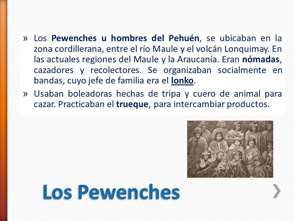 » Los Pewenches u hombres del Pehuén, se ubicaban en la zona cordillerana, entre el río Maule y el volcán Lonquimay. En las actuales regiones del Maul