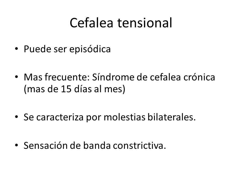 Cefalea tensional Puede ser episódica Mas frecuente: Síndrome de cefalea crónica (mas de 15 días al mes) Se caracteriza por molestias bilaterales.