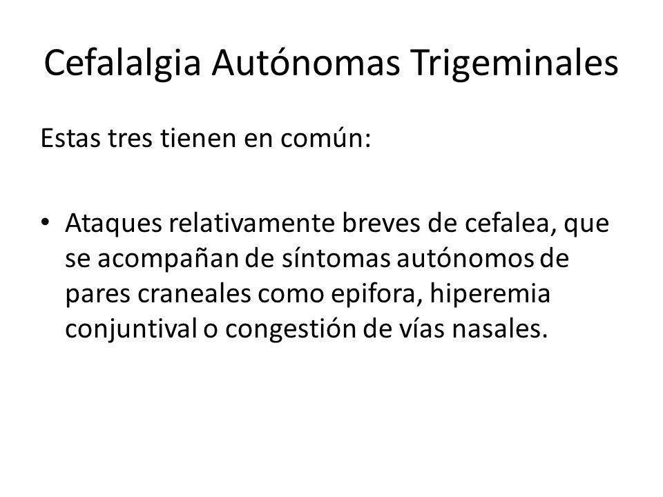 Cefalalgia Autónomas Trigeminales Estas tres tienen en común: Ataques relativamente breves de cefalea, que se acompañan de síntomas autónomos de pares craneales como epifora, hiperemia conjuntival o congestión de vías nasales.