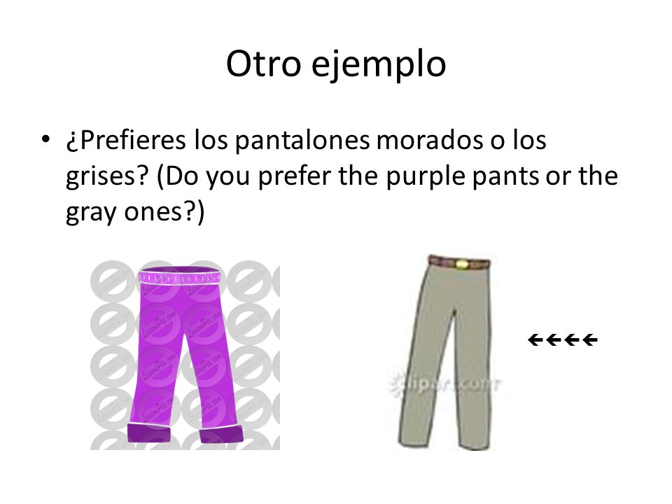 Otro ejemplo ¿Prefieres los pantalones morados o los grises? (Do you prefer the purple pants or the gray ones?)