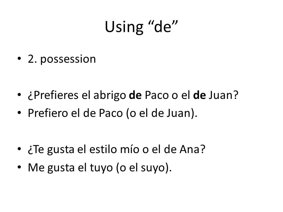 Using de 2. possession ¿Prefieres el abrigo de Paco o el de Juan? Prefiero el de Paco (o el de Juan). ¿Te gusta el estilo mío o el de Ana? Me gusta el