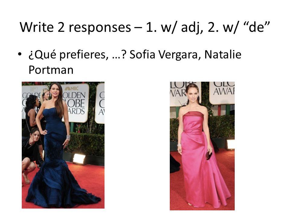 Write 2 responses – 1. w/ adj, 2. w/ de ¿Qué prefieres, …? Sofia Vergara, Natalie Portman