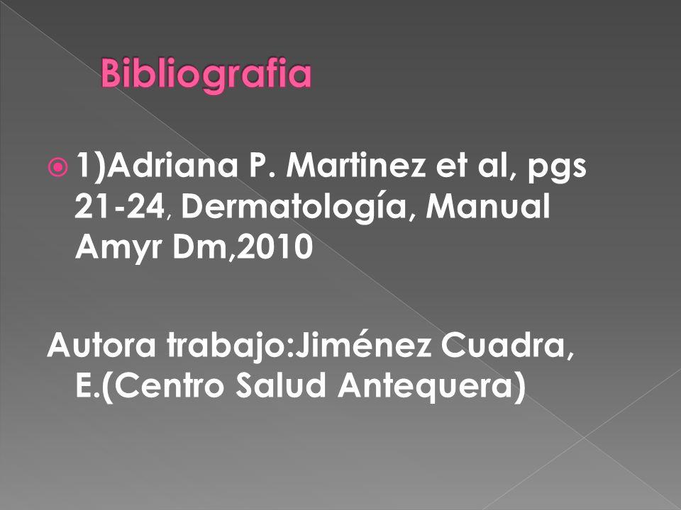 1)Adriana P. Martinez et al, pgs 21-24, Dermatología, Manual Amyr Dm,2010 Autora trabajo:Jiménez Cuadra, E.(Centro Salud Antequera)