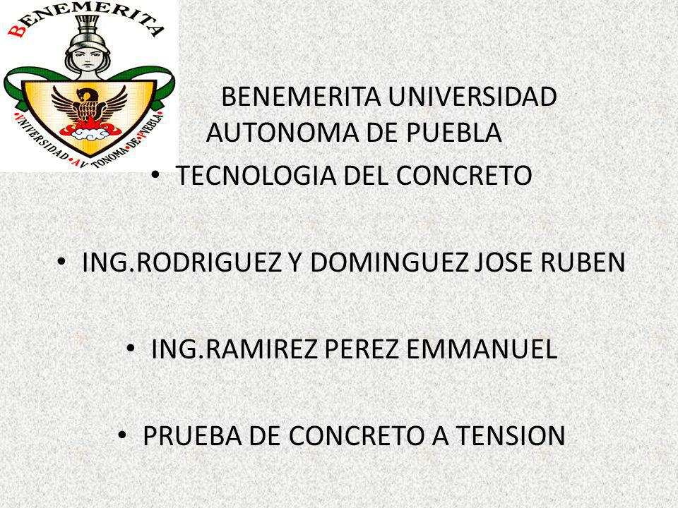 BENEMERITA UNIVERSIDAD AUTONOMA DE PUEBLA TECNOLOGIA DEL CONCRETO ING.RODRIGUEZ Y DOMINGUEZ JOSE RUBEN ING.RAMIREZ PEREZ EMMANUEL PRUEBA DE CONCRETO A TENSION