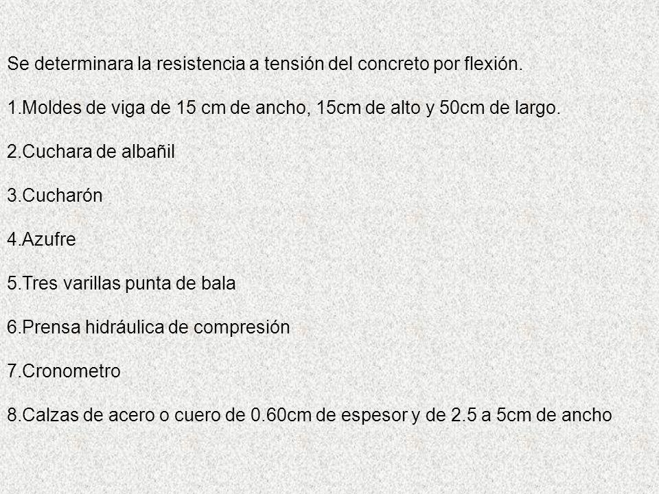 Se determinara la resistencia a tensión del concreto por flexión. 1.Moldes de viga de 15 cm de ancho, 15cm de alto y 50cm de largo. 2.Cuchara de albañ