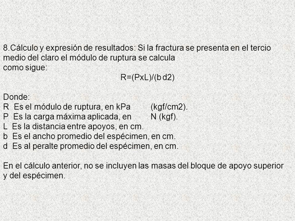 8.Cálculo y expresión de resultados: Si la fractura se presenta en el tercio medio del claro el módulo de ruptura se calcula como sigue: R=(PxL)/(b d2) Donde: R Es el módulo de ruptura, en kPa (kgf/cm2).