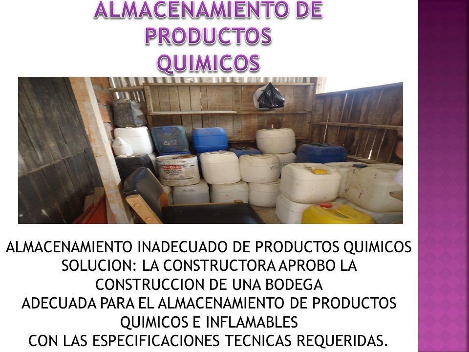 ALMACENAMIENTO INADECUADO DE PRODUCTOS QUIMICOS SOLUCION: LA CONSTRUCTORA APROBO LA CONSTRUCCION DE UNA BODEGA ADECUADA PARA EL ALMACENAMIENTO DE PROD