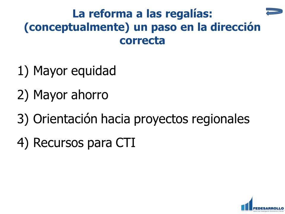La reforma a las regalías: (conceptualmente) un paso en la dirección correcta 1)Mayor equidad 2)Mayor ahorro 3)Orientación hacia proyectos regionales 4)Recursos para CTI