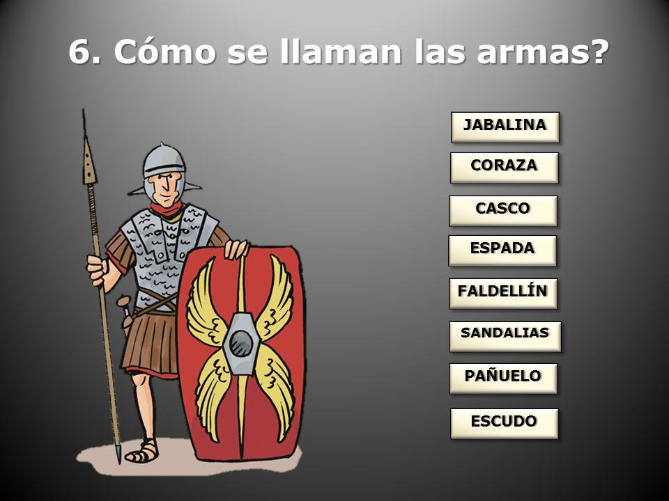 6. Cómo se llaman las armas? JABALINAJABALINA CORAZACORAZA CASCOCASCO ESPADAESPADA FALDELLÍNFALDELLÍN SANDALIASSANDALIAS PAÑUELOPAÑUELO ESCUDOESCUDO