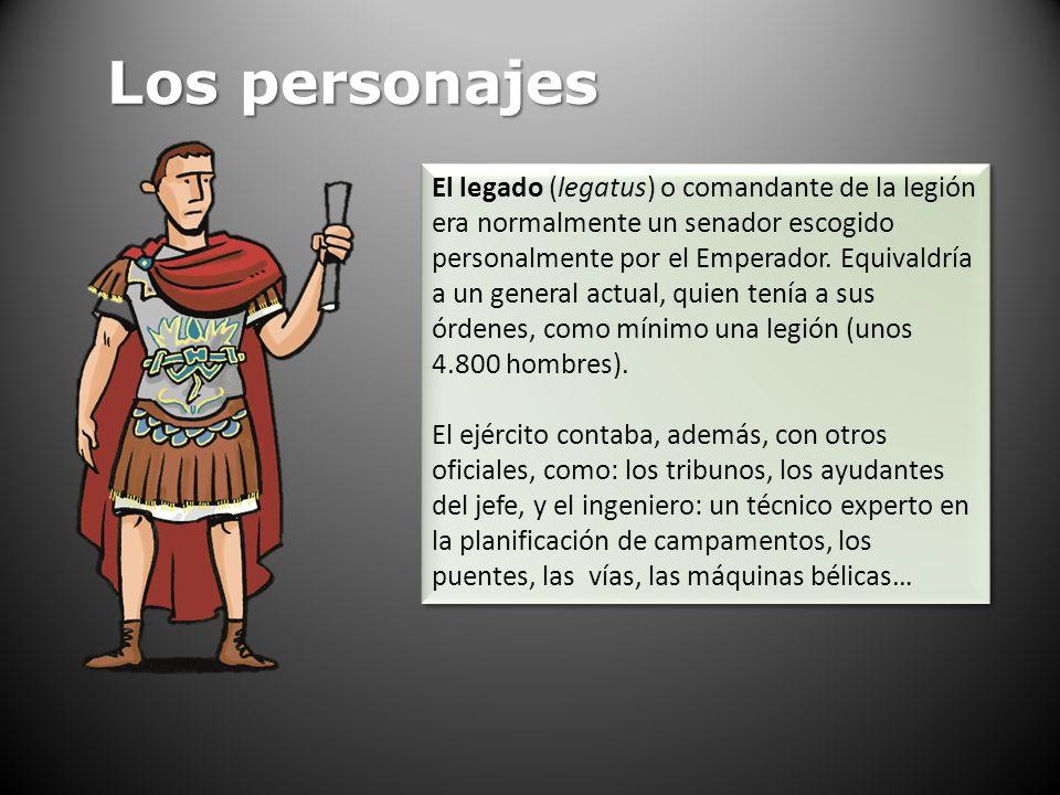 Los personajes El legado (legatus) o comandante de la legión era normalmente un senador escogido personalmente por el Emperador. Equivaldría a un gene
