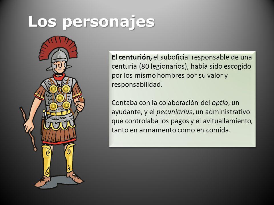 Los personajes El centurión, el suboficial responsable de una centuria (80 legionarios), había sido escogido por los mismo hombres por su valor y resp