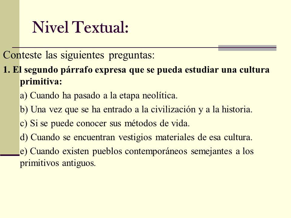 Nivel Textual: Conteste las siguientes preguntas: 1. El segundo párrafo expresa que se pueda estudiar una cultura primitiva: a) Cuando ha pasado a la