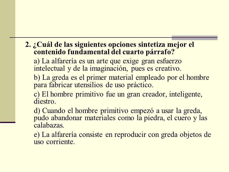 2. ¿Cuál de las siguientes opciones sintetiza mejor el contenido fundamental del cuarto párrafo? a) La alfarería es un arte que exige gran esfuerzo in