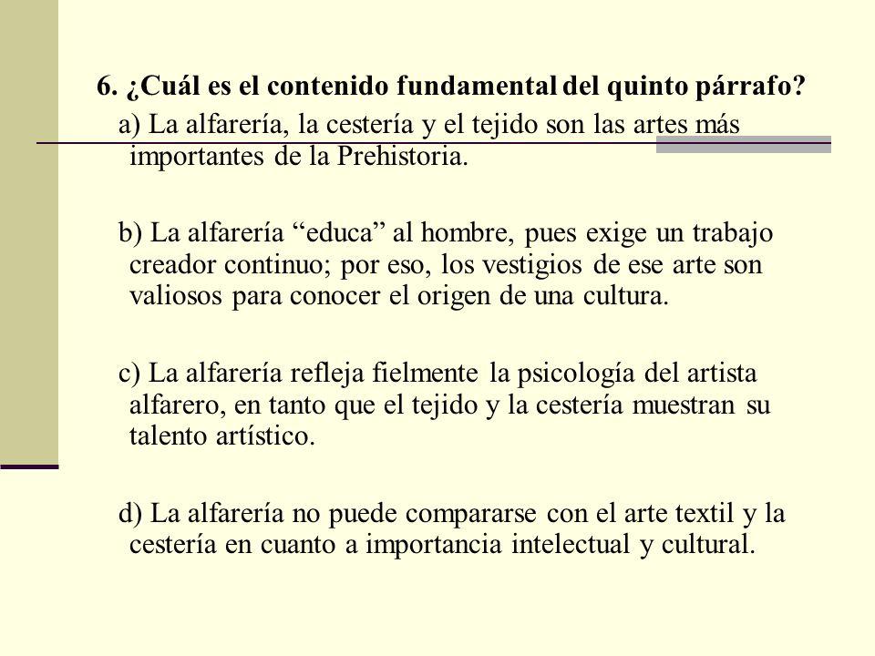 6. ¿Cuál es el contenido fundamental del quinto párrafo? a) La alfarería, la cestería y el tejido son las artes más importantes de la Prehistoria. b)